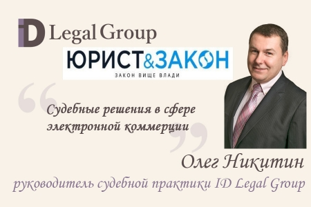 Судебные решения в сфере электронной коммерции, - Олег Никитин, адвокат ID Legal Group, для журнала «Юрист и Закон»